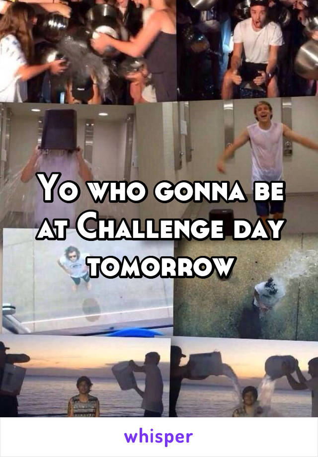 Yo who gonna be at Challenge day tomorrow