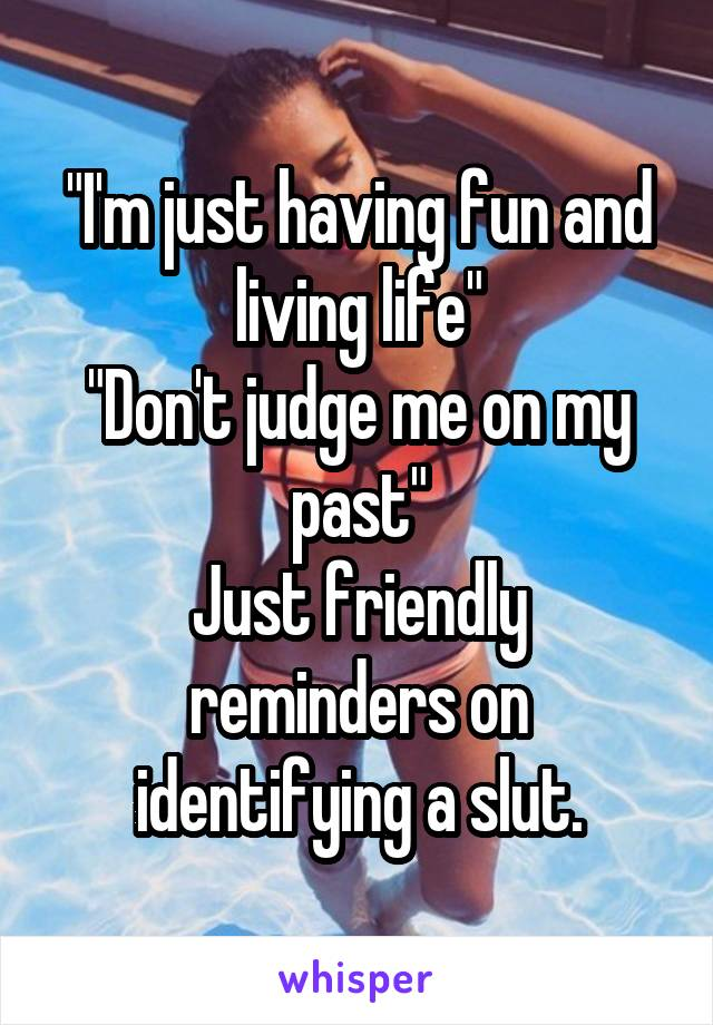 """I'm just having fun and living life"" ""Don't judge me on my past"" Just friendly reminders on identifying a slut."
