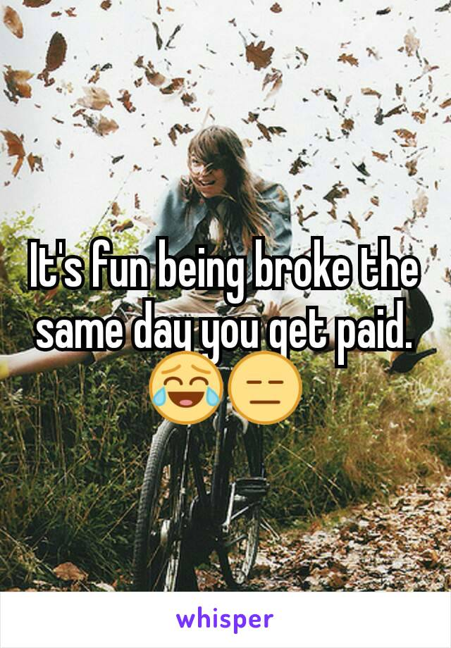 It's fun being broke the same day you get paid. 😂😑