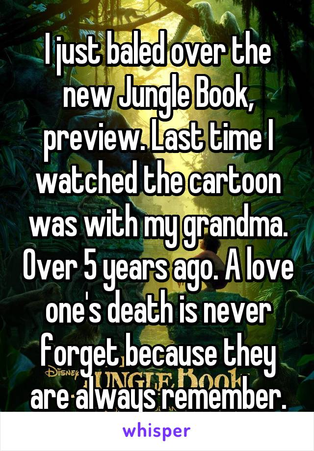I just baled over the new Jungle Book, preview. Last time I watched the cartoon was with my grandma. Over 5 years ago. A love one's death is never forget because they are always remember.
