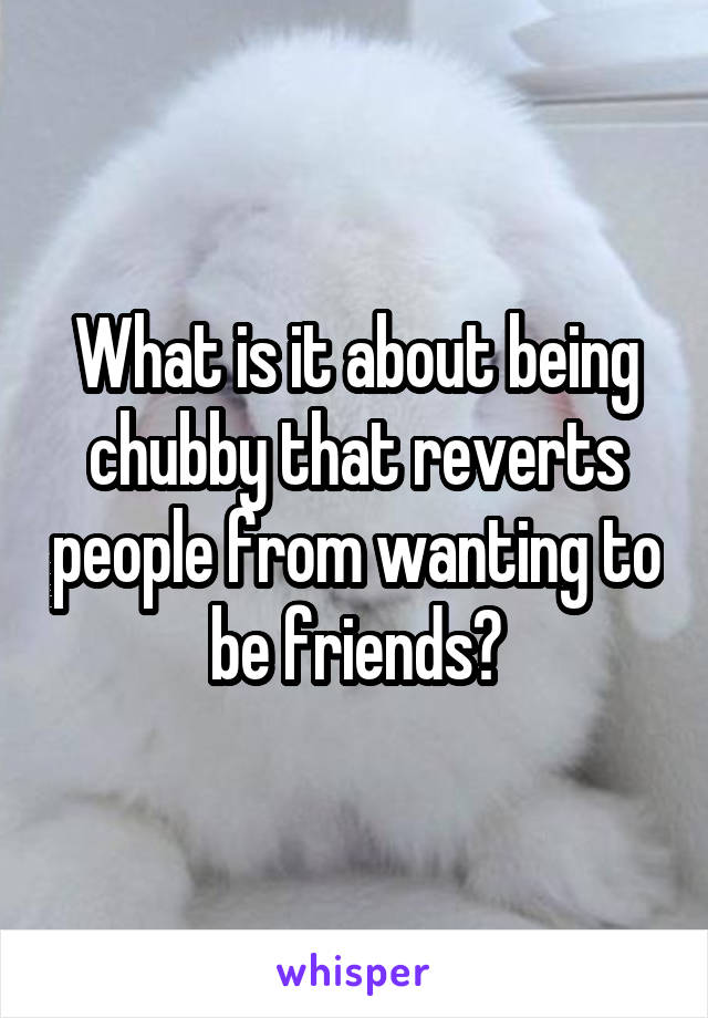 What is it about being chubby that reverts people from wanting to be friends?