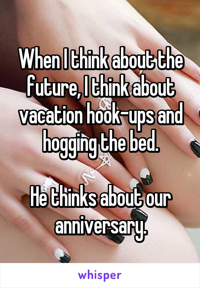 When I think about the future, I think about vacation hook-ups and hogging the bed.  He thinks about our anniversary.