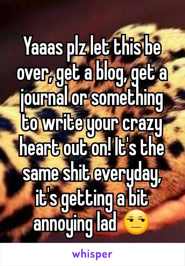 Yaaas plz let this be over, get a blog, get a journal or something to write your crazy heart out on! It's the same shit everyday, it's getting a bit annoying lad 😒