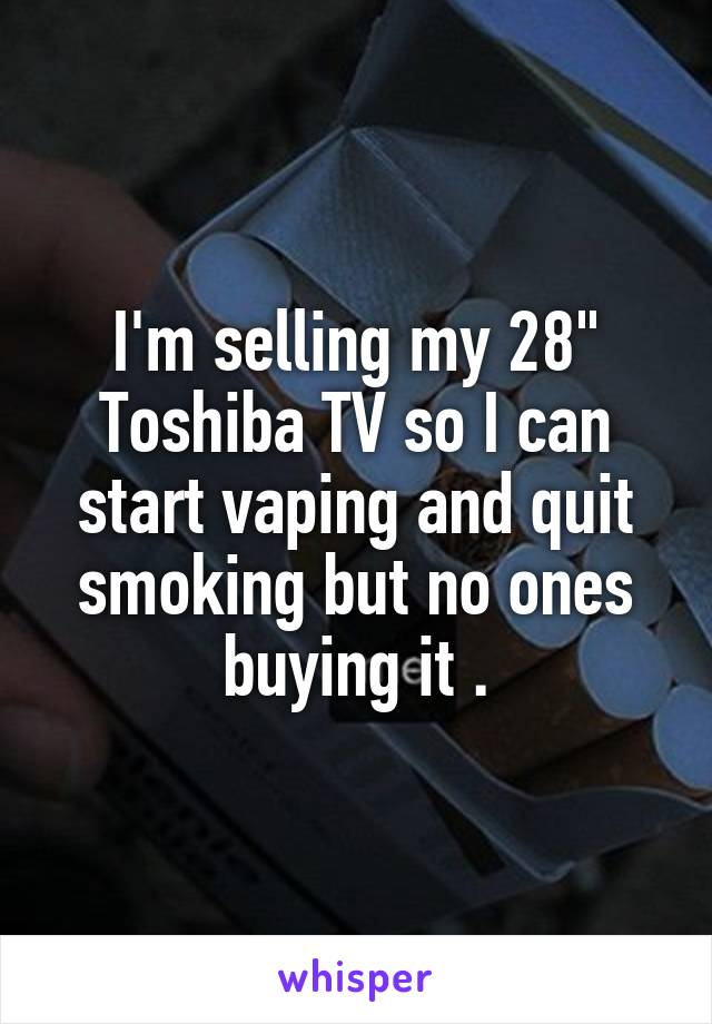 "I'm selling my 28"" Toshiba TV so I can start vaping and quit smoking but no ones buying it ."