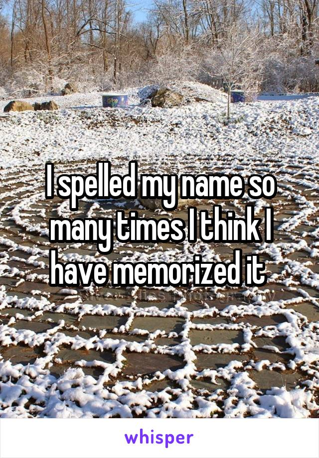 I spelled my name so many times I think I have memorized it
