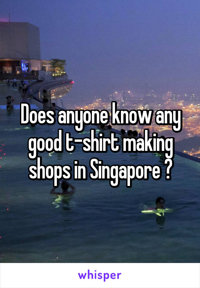 Does anyone know any good t-shirt making shops in Singapore ?