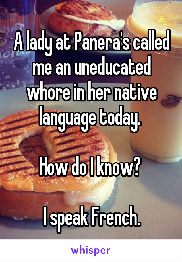 A lady at Panera's called me an uneducated whore in her native language today.   How do I know?   I speak French.