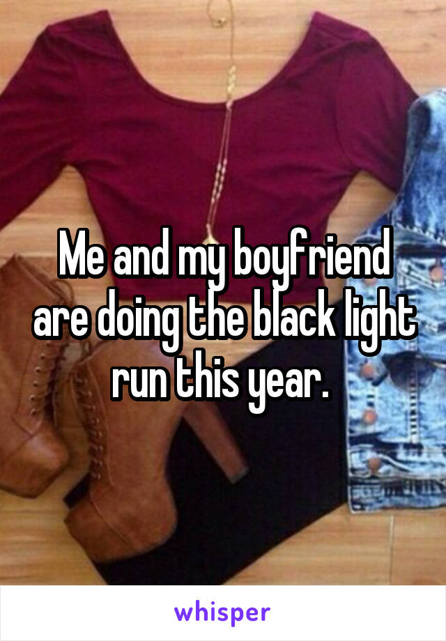 Me and my boyfriend are doing the black light run this year.