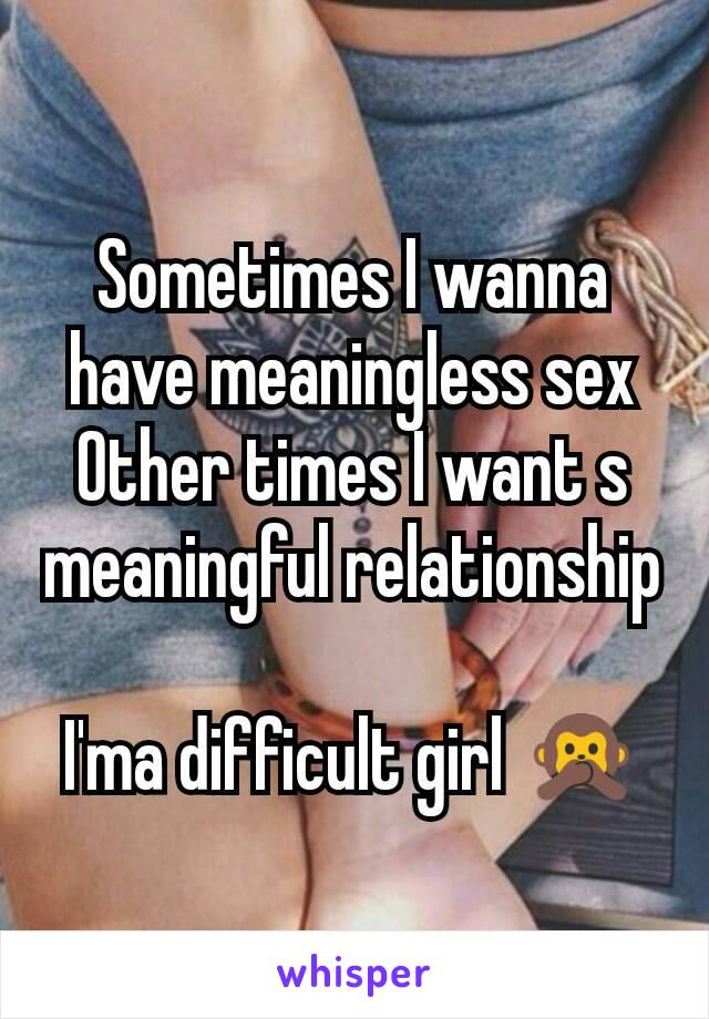 Sometimes I wanna have meaningless sex Other times I want s meaningful relationship  I'ma difficult girl 🙊