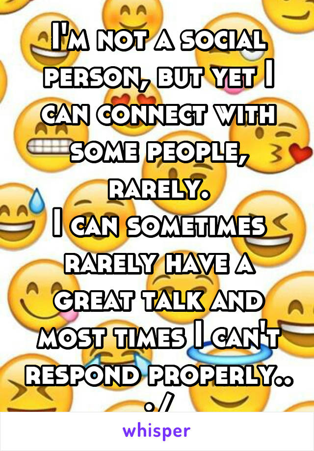I'm not a social person, but yet I can connect with some people, rarely. I can sometimes rarely have a great talk and most times I can't respond properly.. :/