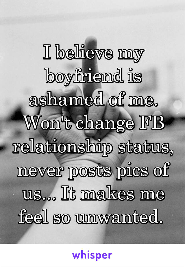 I believe my boyfriend is ashamed of me. Won't change FB relationship status, never posts pics of us... It makes me feel so unwanted.