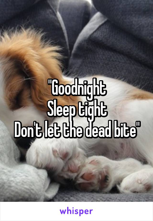 """Goodnight Sleep tight Don't let the dead bite"""