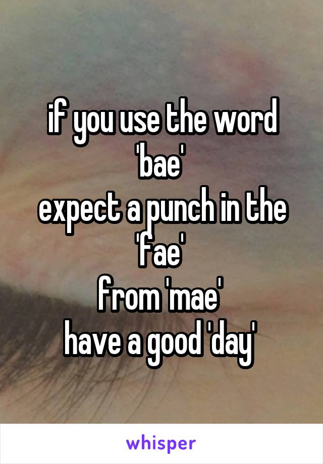 if you use the word 'bae'  expect a punch in the 'fae'  from 'mae'  have a good 'day'