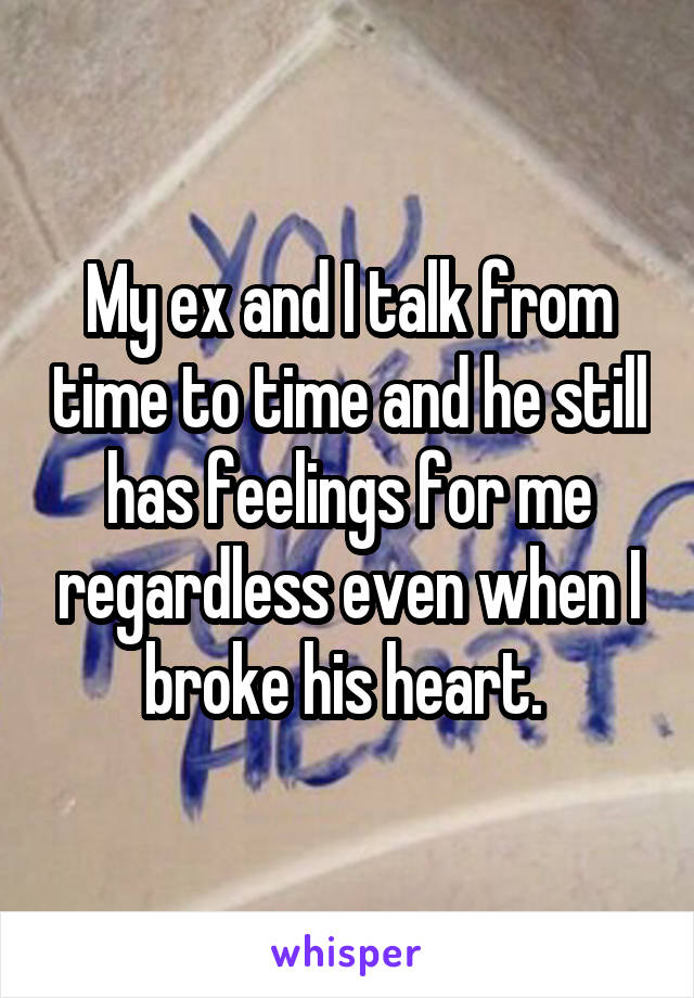 My ex and I talk from time to time and he still has feelings for me regardless even when I broke his heart.