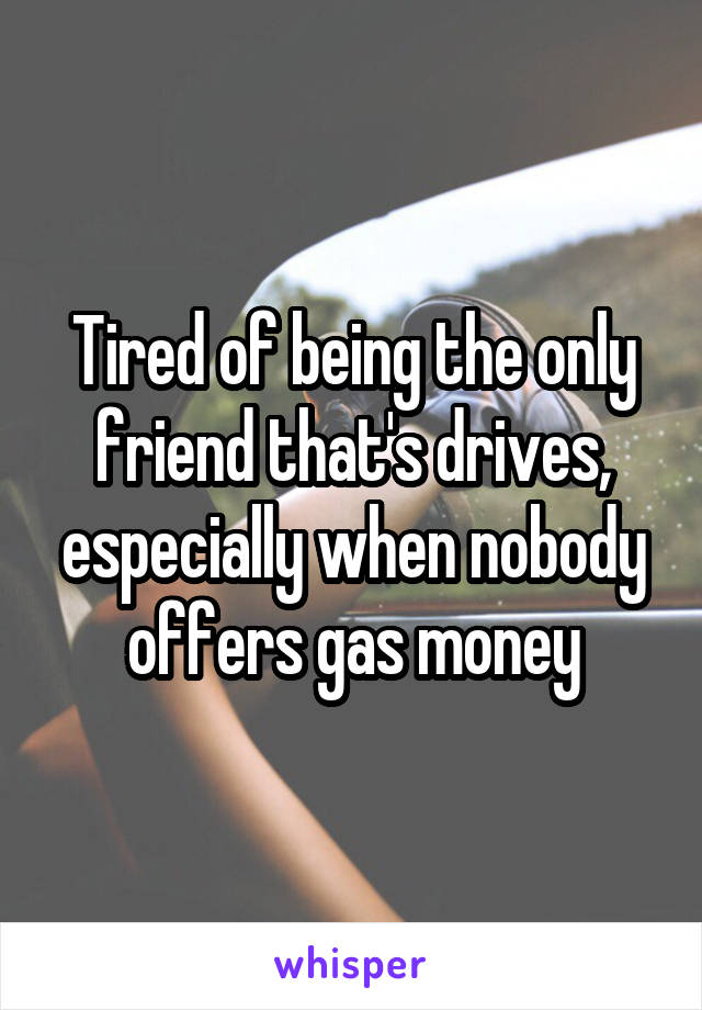 Tired of being the only friend that's drives, especially when nobody offers gas money