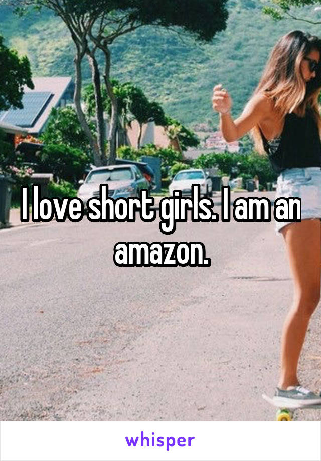 I love short girls. I am an amazon.