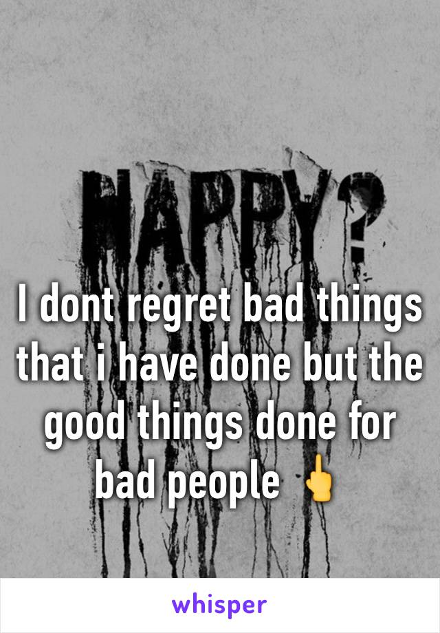 I dont regret bad things that i have done but the good things done for bad people 🖕