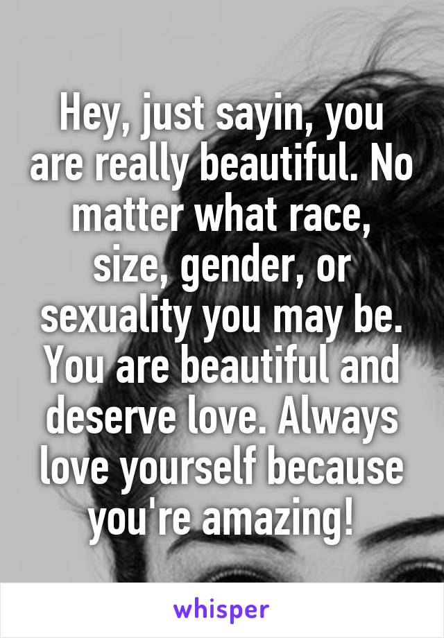 Hey, just sayin, you are really beautiful. No matter what race, size, gender, or sexuality you may be. You are beautiful and deserve love. Always love yourself because you're amazing!