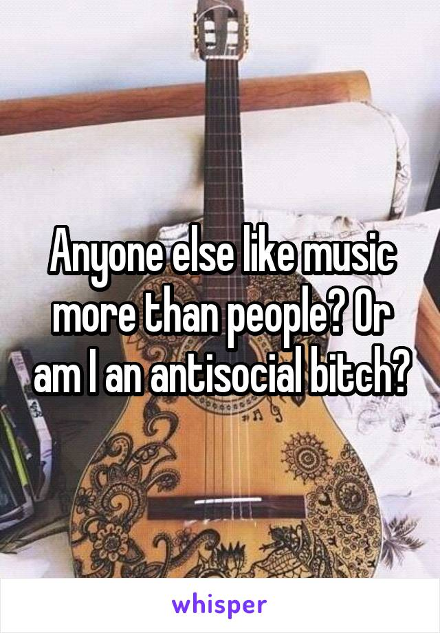 Anyone else like music more than people? Or am I an antisocial bitch?