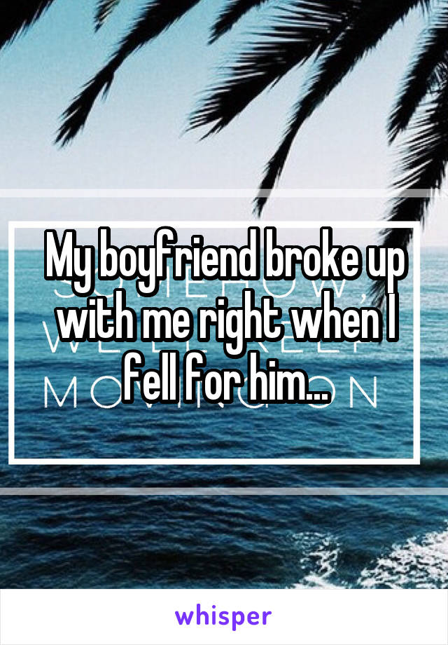 My boyfriend broke up with me right when I fell for him...