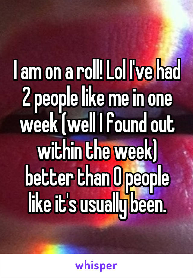 I am on a roll! Lol I've had 2 people like me in one week (well I found out within the week) better than 0 people like it's usually been.