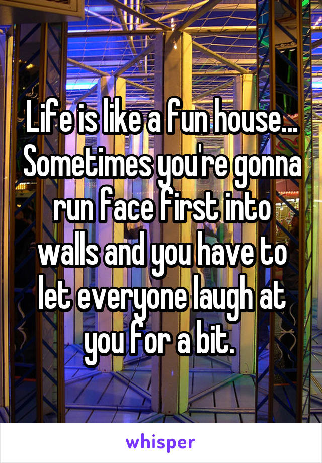 Life is like a fun house... Sometimes you're gonna run face first into walls and you have to let everyone laugh at you for a bit.