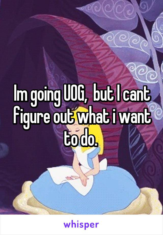 Im going UOG,  but I cant figure out what i want to do.