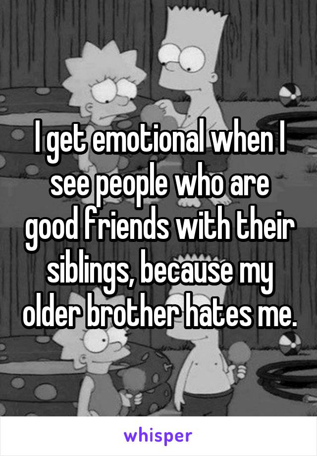 I get emotional when I see people who are good friends with their siblings, because my older brother hates me.