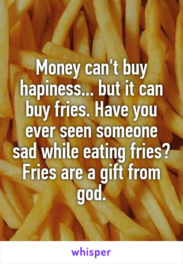 Money can't buy hapiness... but it can buy fries. Have you ever seen someone sad while eating fries? Fries are a gift from god.