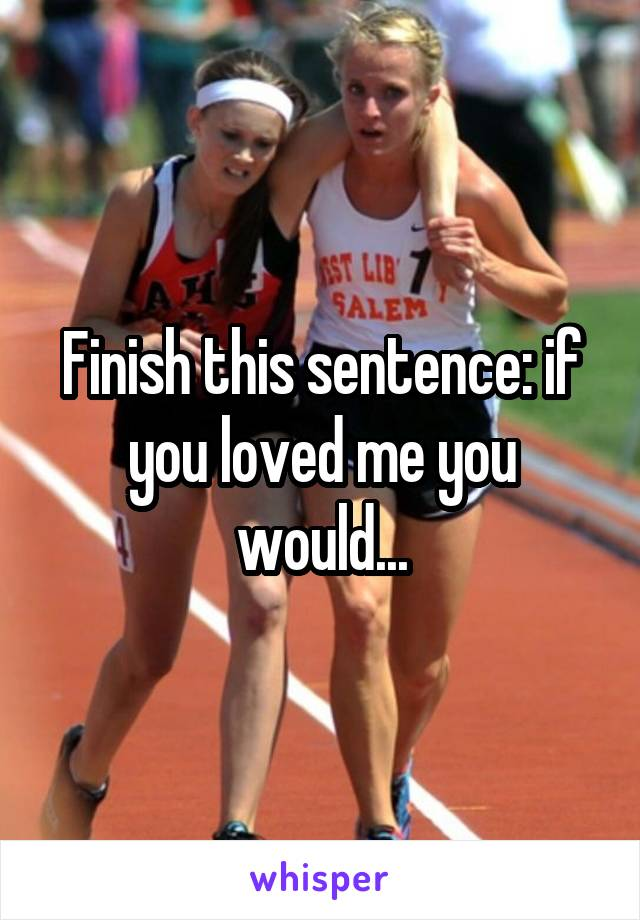 Finish this sentence: if you loved me you would...