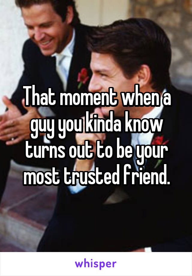 That moment when a guy you kinda know turns out to be your most trusted friend.