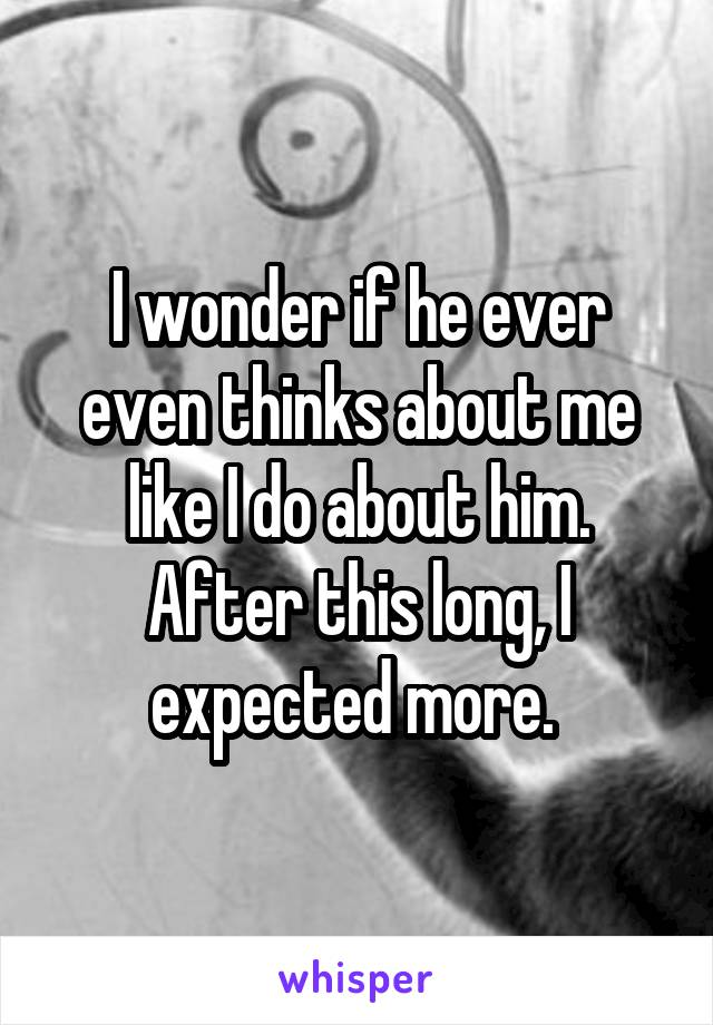 I wonder if he ever even thinks about me like I do about him. After this long, I expected more.