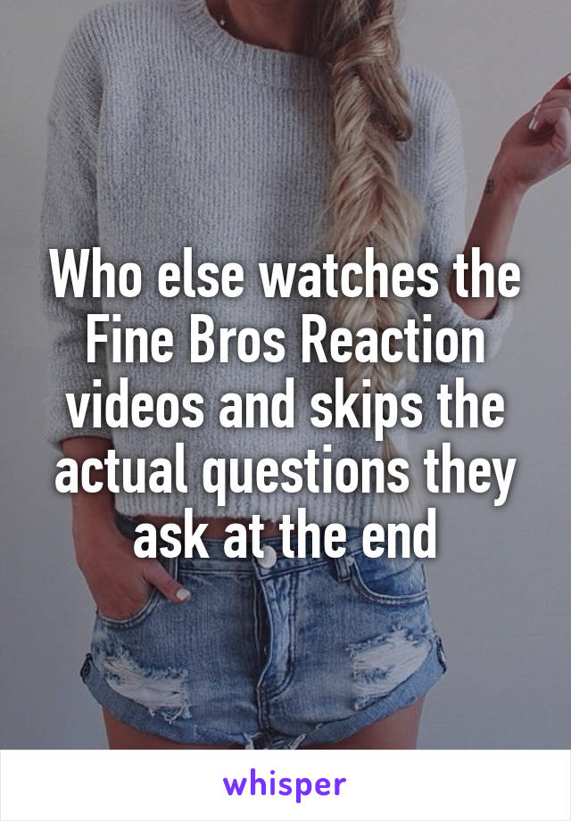 Who else watches the Fine Bros Reaction videos and skips the actual questions they ask at the end