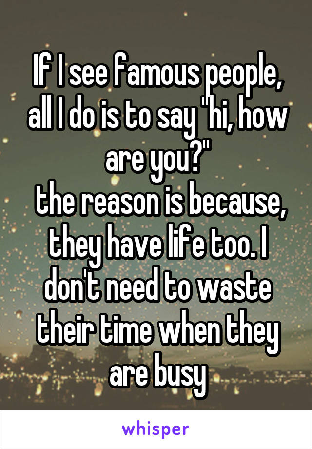 """If I see famous people, all I do is to say """"hi, how are you?""""  the reason is because, they have life too. I don't need to waste their time when they are busy"""