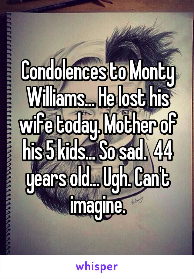 Condolences to Monty Williams... He lost his wife today. Mother of his 5 kids... So sad.  44 years old... Ugh. Can't imagine.