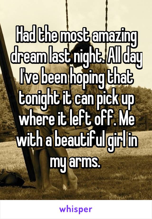 Had the most amazing dream last night. All day I've been hoping that tonight it can pick up where it left off. Me with a beautiful girl in my arms.