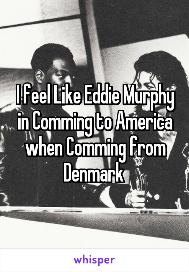 I feel Like Eddie Murphy in Comming to America when Comming from Denmark