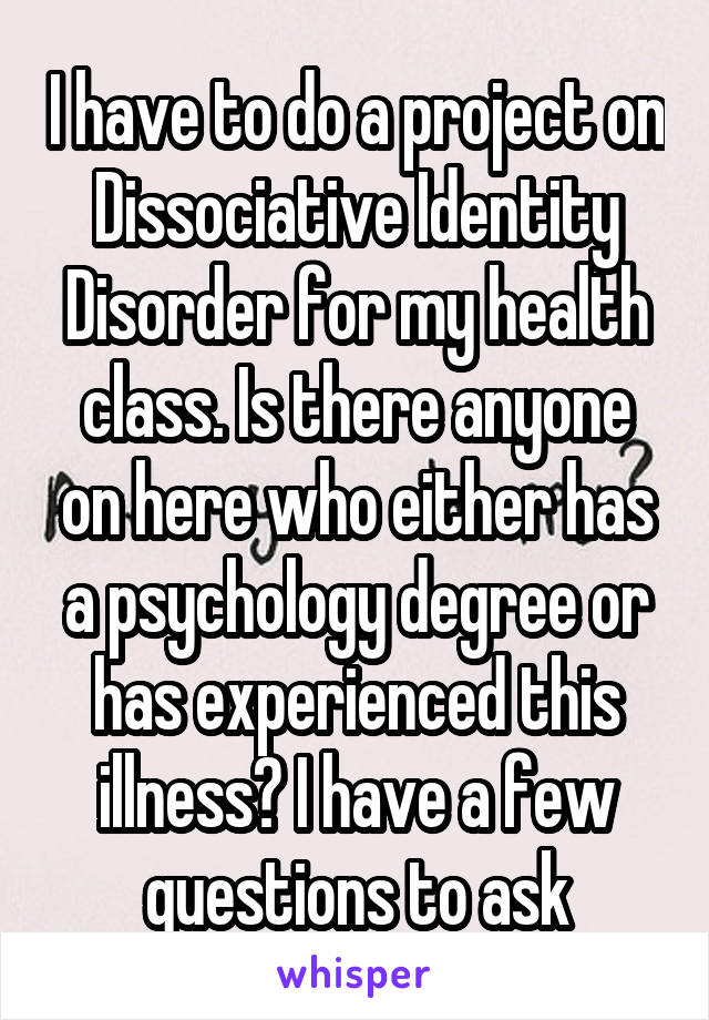 I have to do a project on Dissociative Identity Disorder for my health class. Is there anyone on here who either has a psychology degree or has experienced this illness? I have a few questions to ask