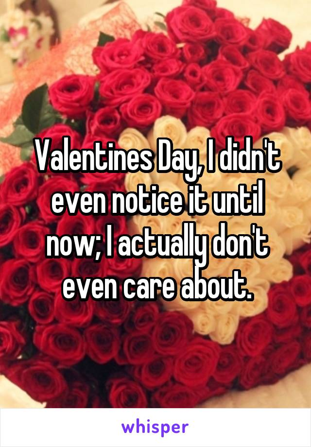 Valentines Day, I didn't even notice it until now; I actually don't even care about.
