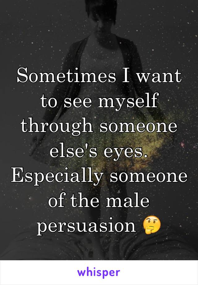 Sometimes I want to see myself through someone else's eyes. Especially someone of the male persuasion 🤔