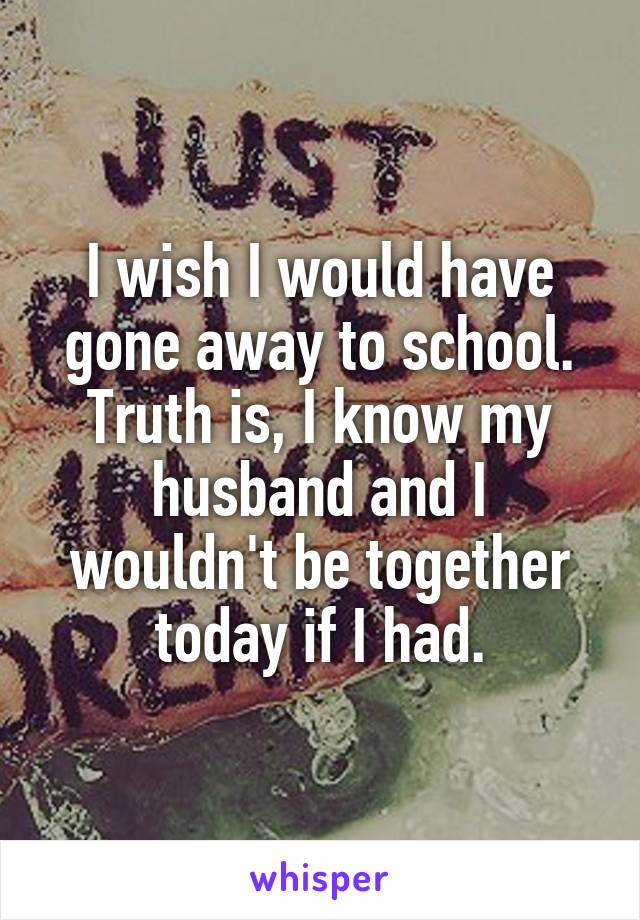 I wish I would have gone away to school. Truth is, I know my husband and I wouldn't be together today if I had.