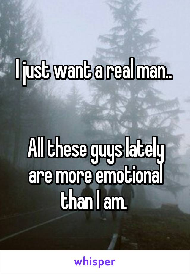 I just want a real man..    All these guys lately are more emotional than I am.