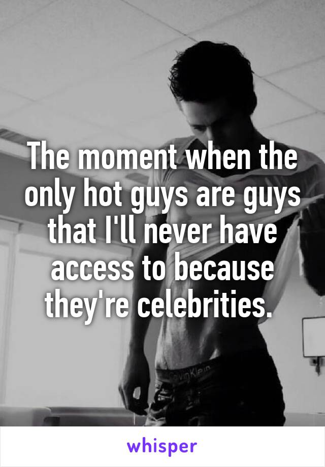 The moment when the only hot guys are guys that I'll never have access to because they're celebrities.