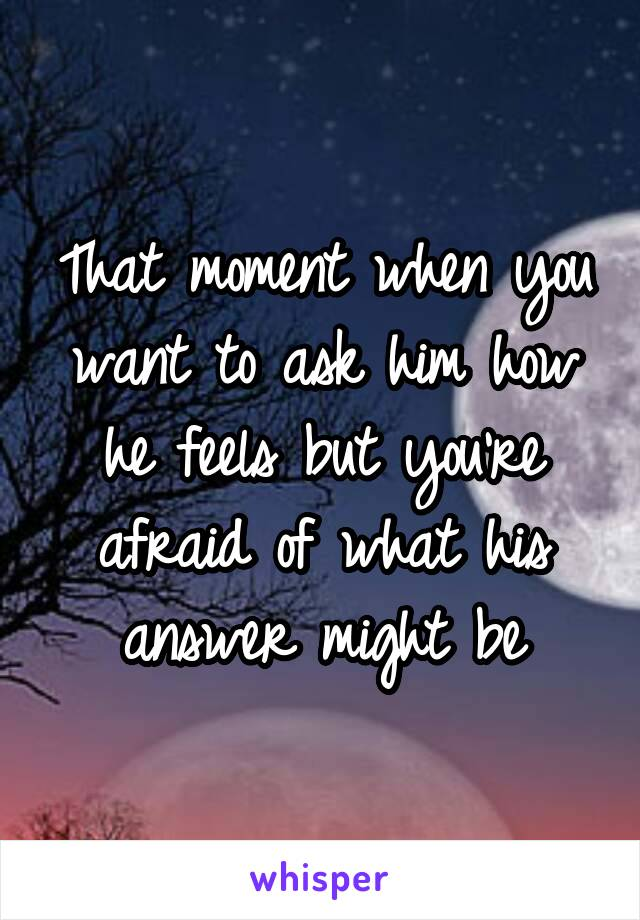 That moment when you want to ask him how he feels but you're afraid of what his answer might be