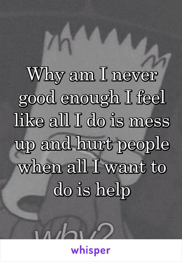 Why am I never good enough I feel like all I do is mess up and hurt people when all I want to do is help