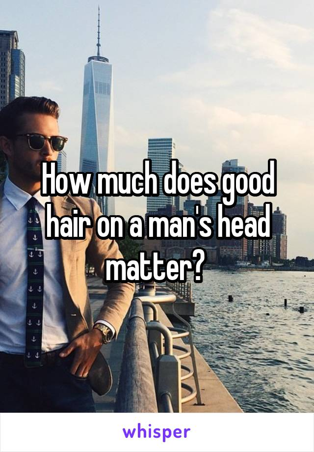 How much does good hair on a man's head matter?