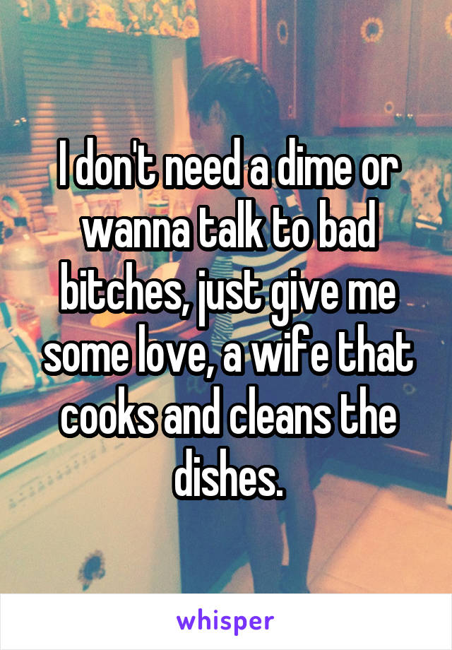 I don't need a dime or wanna talk to bad bitches, just give me some love, a wife that cooks and cleans the dishes.