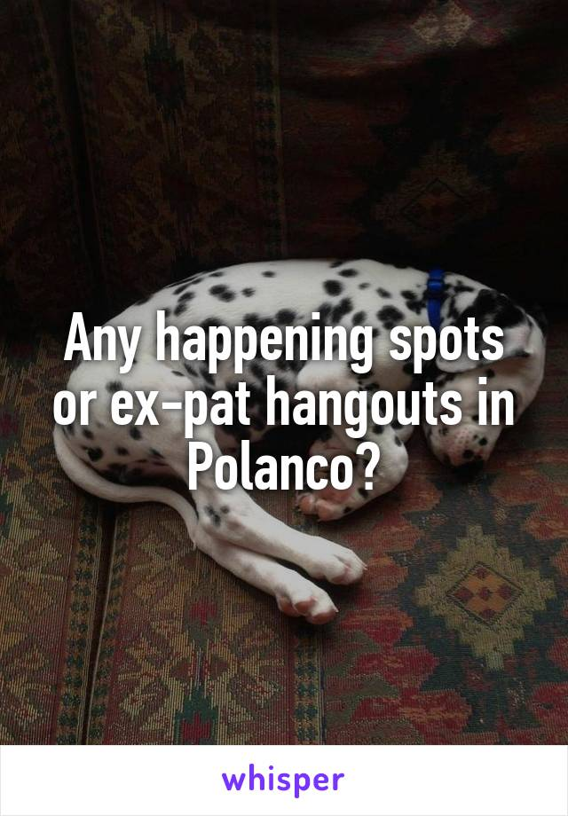 Any happening spots or ex-pat hangouts in Polanco?