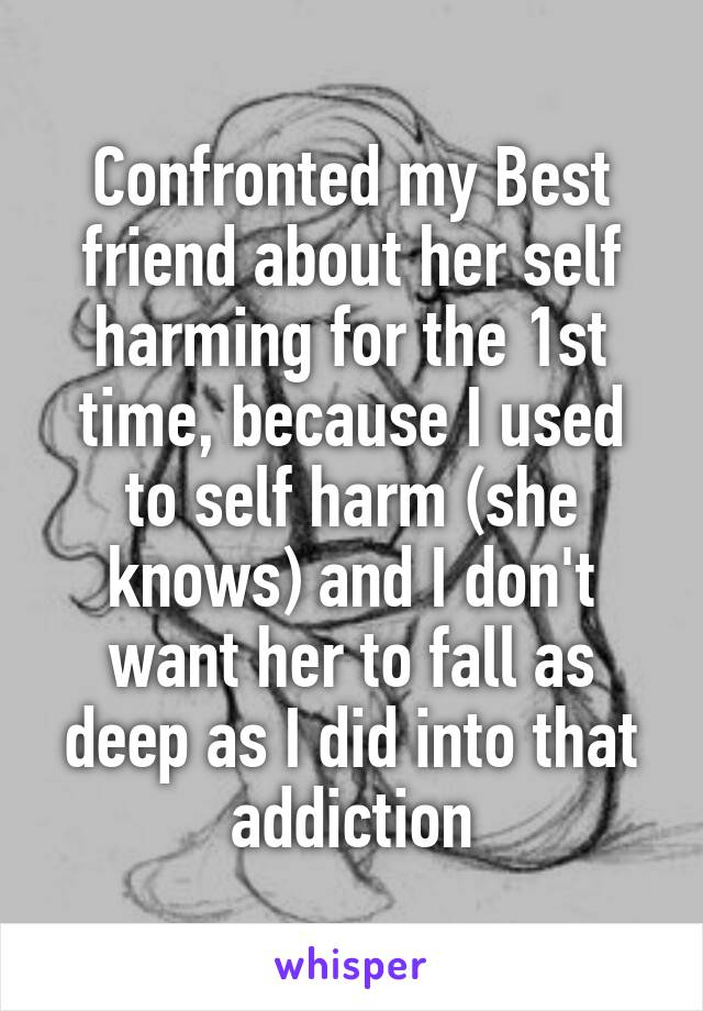 Confronted my Best friend about her self harming for the 1st time, because I used to self harm (she knows) and I don't want her to fall as deep as I did into that addiction