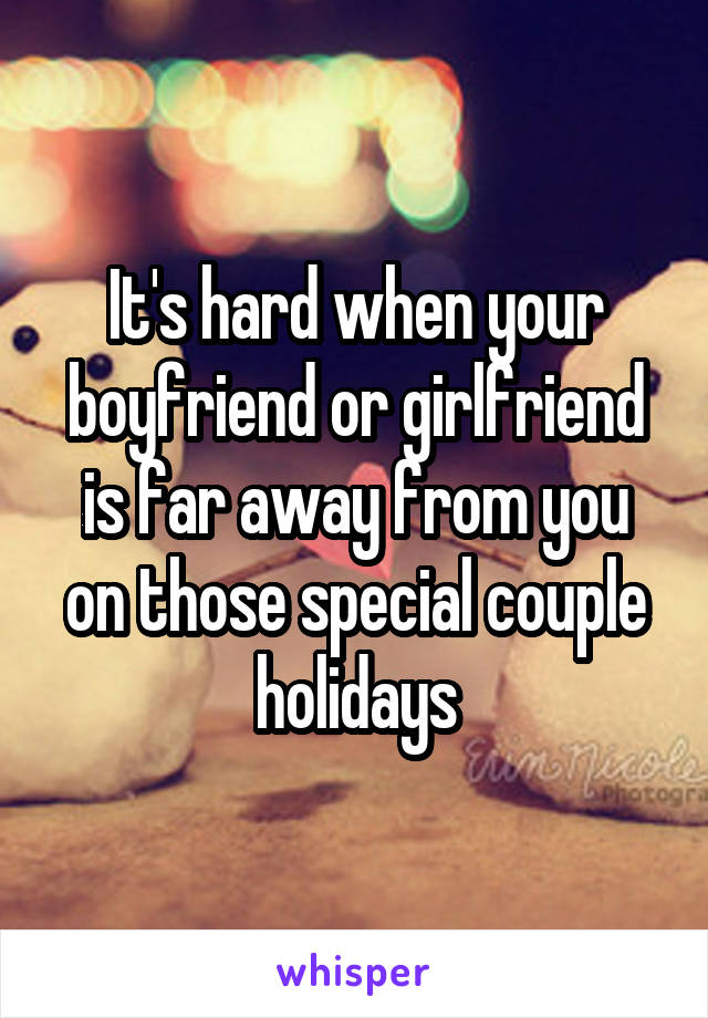 It's hard when your boyfriend or girlfriend is far away from you on those special couple holidays